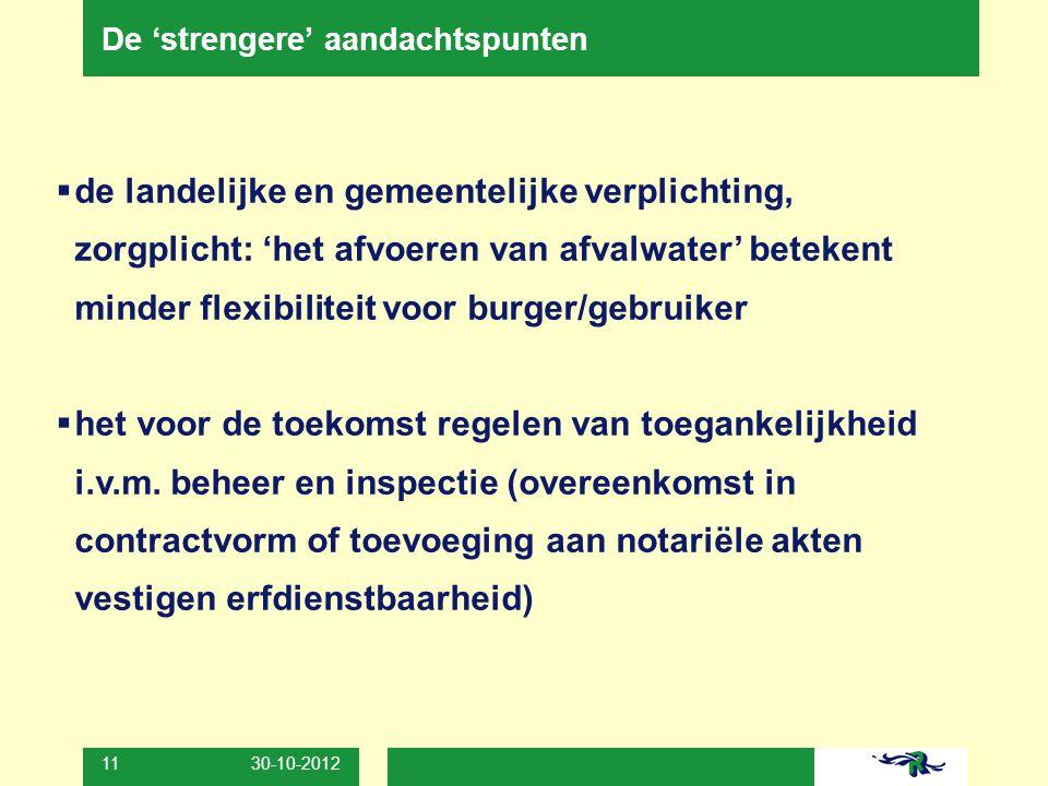 30-10-2012 11 De 'strengere' aandachtspunten  de landelijke en gemeentelijke verplichting, zorgplicht: 'het afvoeren van afvalwater' betekent minder