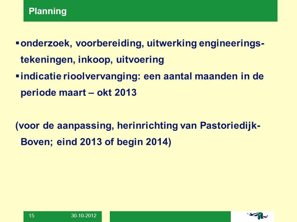 30-10-2012 15 Planning  onderzoek, voorbereiding, uitwerking engineerings- tekeningen, inkoop, uitvoering  indicatie rioolvervanging: een aantal maa