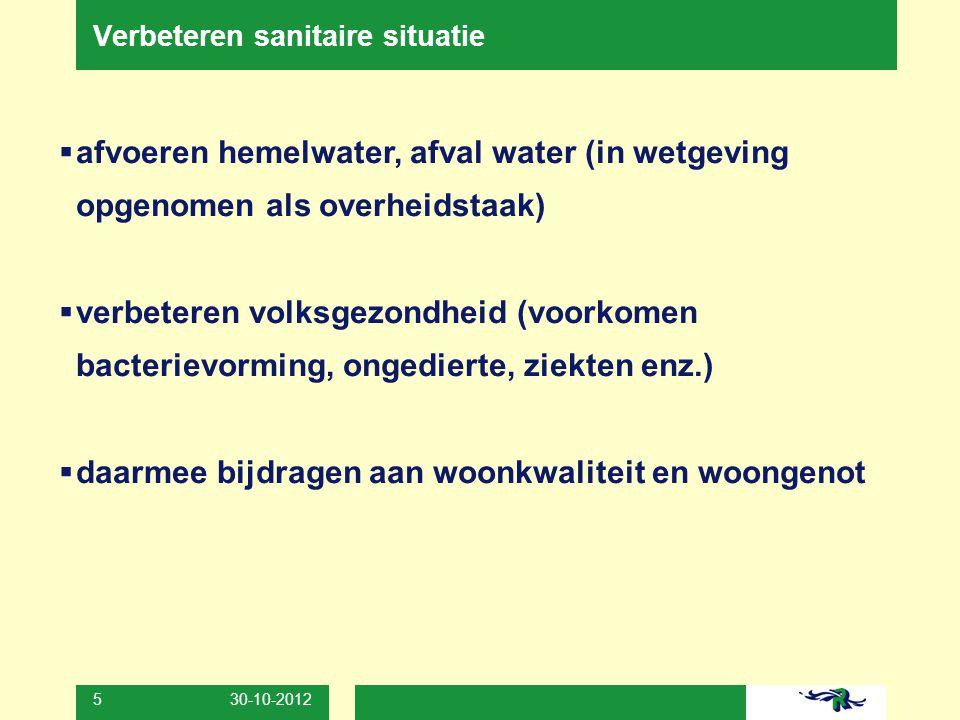 30-10-2012 5 Verbeteren sanitaire situatie  afvoeren hemelwater, afval water (in wetgeving opgenomen als overheidstaak)  verbeteren volksgezondheid