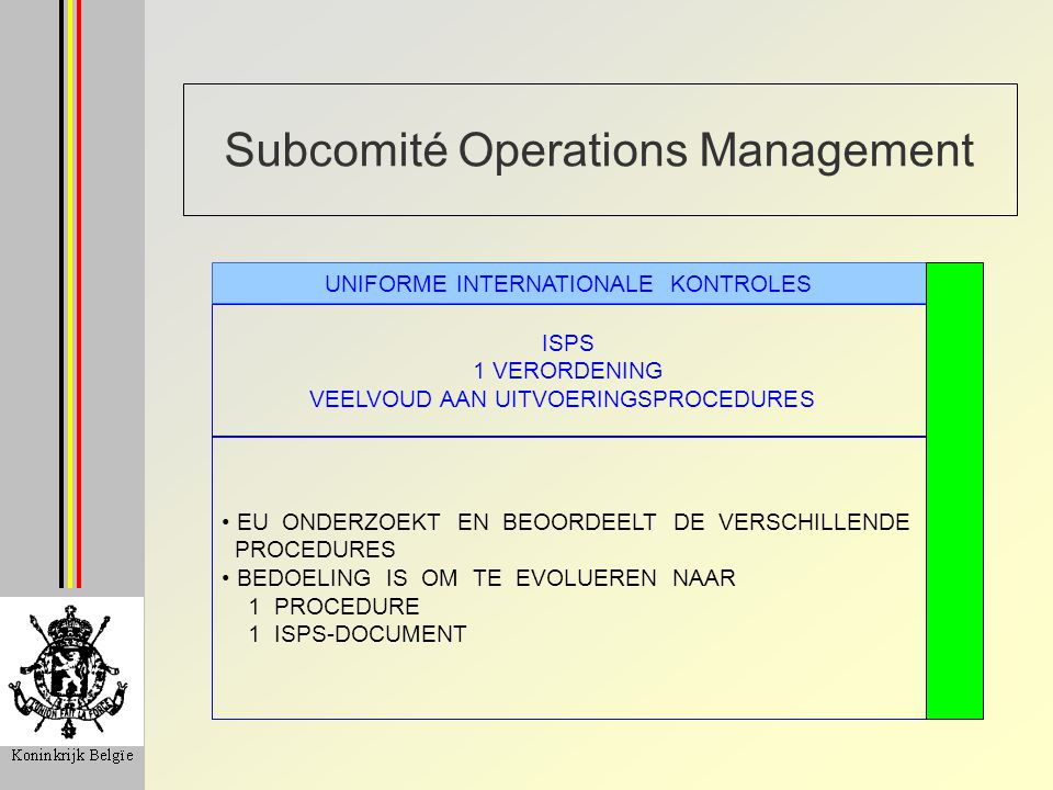 Subcomité Operations Management ISPS 1 VERORDENING VEELVOUD AAN UITVOERINGSPROCEDURES UNIFORME INTERNATIONALE KONTROLES EU ONDERZOEKT EN BEOORDEELT DE VERSCHILLENDE PROCEDURES BEDOELING IS OM TE EVOLUEREN NAAR 1 PROCEDURE 1 ISPS-DOCUMENT