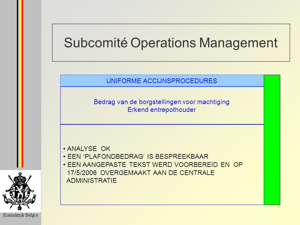 Subcomité Operations Management Bedrag van de borgstellingen voor machtiging Erkend entrepothouder UNIFORME ACCIJNSPROCEDURES ANALYSE OK EEN 'PLAFONDBEDRAG' IS BESPREEKBAAR EEN AANGEPASTE TEKST WERD VOORBEREID EN OP 17/5/2006 OVERGEMAAKT AAN DE CENTRALE ADMINISTRATIE