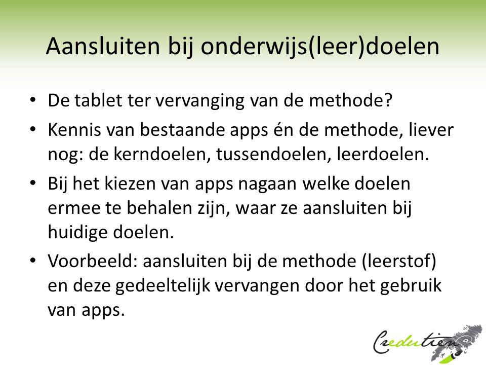 Aansluiten bij onderwijs(leer)doelen De tablet ter vervanging van de methode? Kennis van bestaande apps én de methode, liever nog: de kerndoelen, tuss