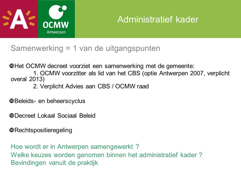Samenwerking in Antwerpen Politieke invalshoek = beleidsmatige samenwerking  OCMW voorzitter is tevens schepen in het CBS, sociaal beleid, loketten en diversiteit  1 bestuursakkoord met strategische plan gelinkt kwartaalrapportage in CBS en ocmw  Budget (jaarplan en financiële nota) wordt toegelicht in GR, binnen meerjarenbudget Vb: samenwerking op vlak van sociaal beleid: gezondheid,diversiteit, wonen