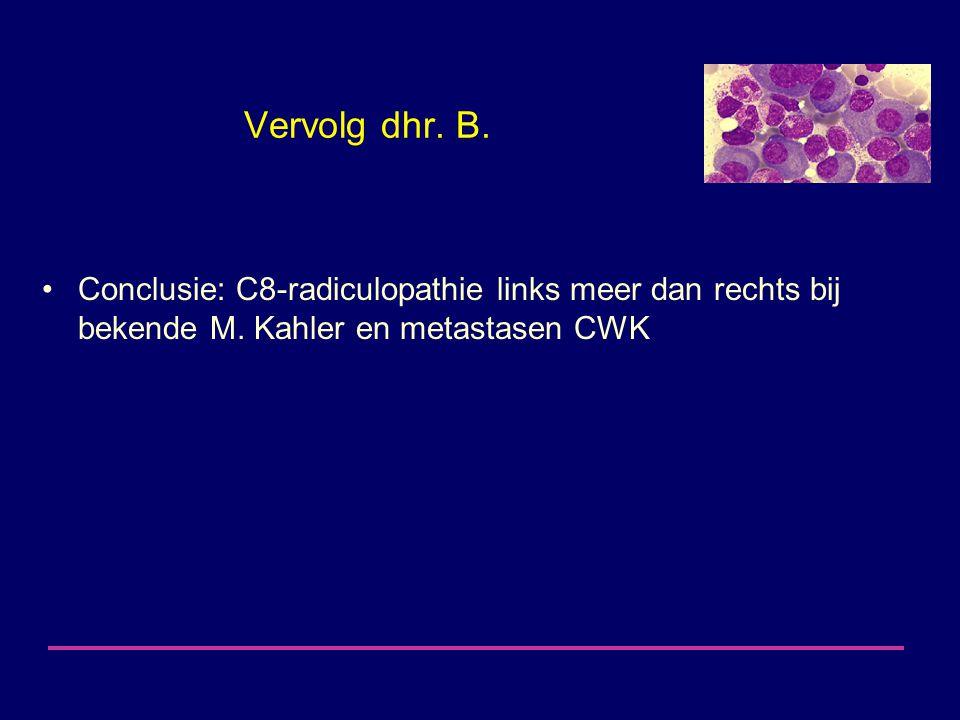 Vervolg dhr. B. Conclusie: C8-radiculopathie links meer dan rechts bij bekende M. Kahler en metastasen CWK