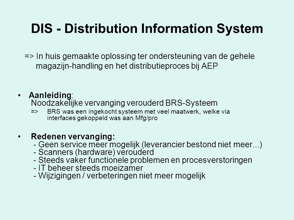 DIS - Distribution Information System => In huis gemaakte oplossing ter ondersteuning van de gehele magazijn-handling en het distributieproces bij AEP Aanleiding: Noodzakelijke vervanging verouderd BRS-Systeem => BRS was een ingekocht systeem met veel maatwerk, welke via interfaces gekoppeld was aan Mfg/pro Redenen vervanging: - Geen service meer mogelijk (leverancier bestond niet meer...) - Scanners (hardware) verouderd - Steeds vaker functionele problemen en procesverstoringen - IT beheer steeds moeizamer - Wijzigingen / verbeteringen niet meer mogelijk