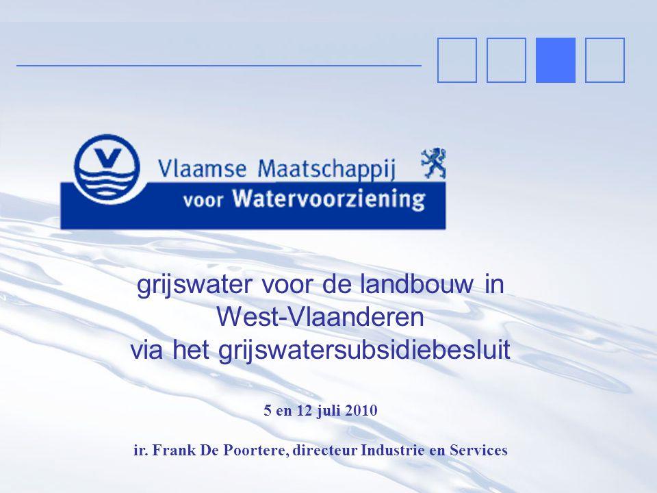 grijswater voor de landbouw in West-Vlaanderen via het grijswatersubsidiebesluit 5 en 12 juli 2010 ir. Frank De Poortere, directeur Industrie en Servi