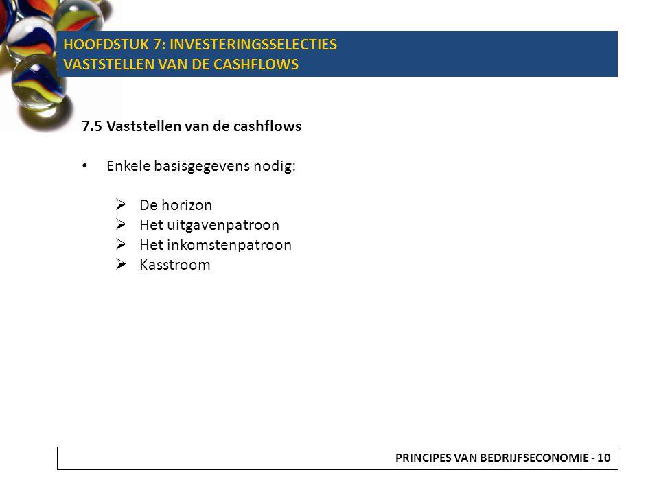 7.5 Vaststellen van de cashflows Enkele basisgegevens nodig:  De horizon  Het uitgavenpatroon  Het inkomstenpatroon  Kasstroom PRINCIPES VAN BEDRI
