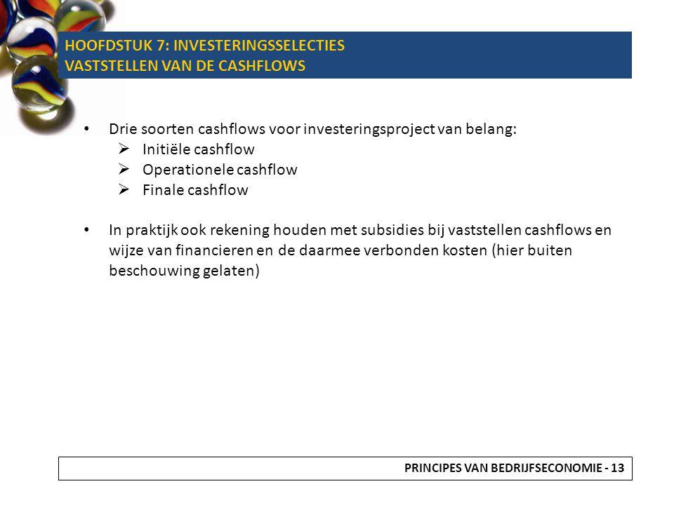 Drie soorten cashflows voor investeringsproject van belang:  Initiële cashflow  Operationele cashflow  Finale cashflow In praktijk ook rekening houden met subsidies bij vaststellen cashflows en wijze van financieren en de daarmee verbonden kosten (hier buiten beschouwing gelaten) PRINCIPES VAN BEDRIJFSECONOMIE - 13 HOOFDSTUK 7: INVESTERINGSSELECTIES VASTSTELLEN VAN DE CASHFLOWS