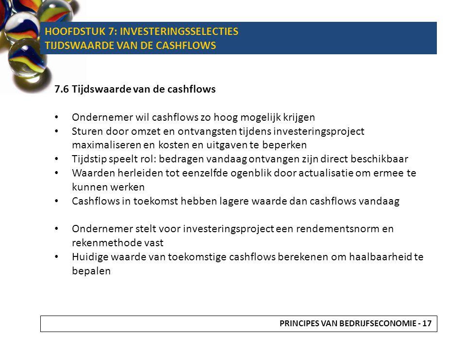 HOOFDSTUK 7: INVESTERINGSSELECTIES TIJDSWAARDE VAN DE CASHFLOWS 7.6 Tijdswaarde van de cashflows Ondernemer wil cashflows zo hoog mogelijk krijgen Stu