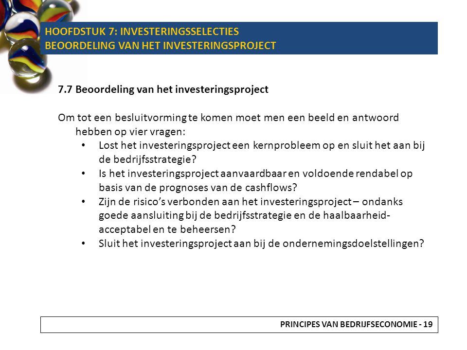 HOOFDSTUK 7: INVESTERINGSSELECTIES BEOORDELING VAN HET INVESTERINGSPROJECT 7.7 Beoordeling van het investeringsproject Om tot een besluitvorming te komen moet men een beeld en antwoord hebben op vier vragen: Lost het investeringsproject een kernprobleem op en sluit het aan bij de bedrijfsstrategie.
