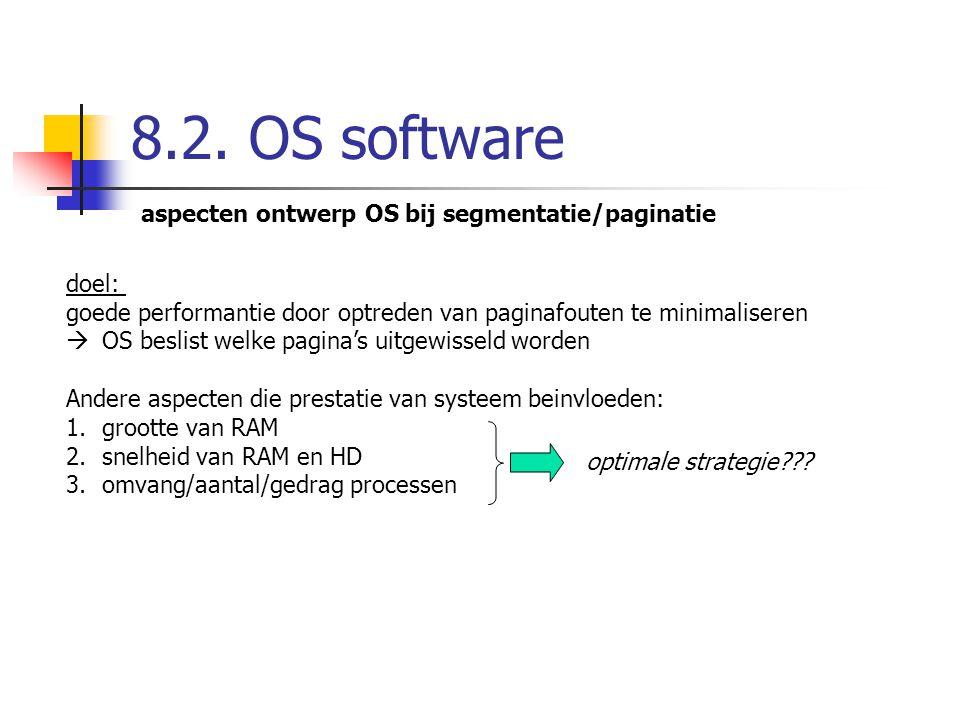 8.2. OS software aspecten ontwerp OS bij segmentatie/paginatie doel: goede performantie door optreden van paginafouten te minimaliseren  OS beslist w
