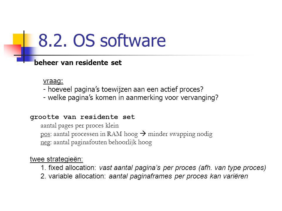 8.2. OS software beheer van residente set vraag: - hoeveel pagina's toewijzen aan een actief proces? - welke pagina's komen in aanmerking voor vervang
