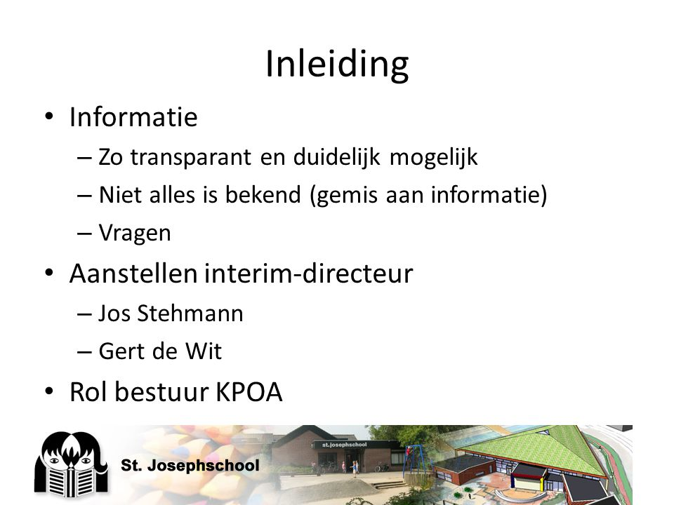 Inleiding Informatie – Zo transparant en duidelijk mogelijk – Niet alles is bekend (gemis aan informatie) – Vragen Aanstellen interim-directeur – Jos