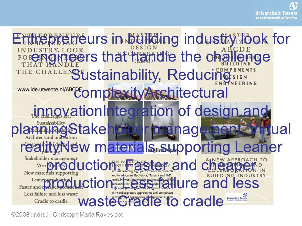 Entrepreneurs in building industry look for engineers that handle the challenge Sustainability, Reducing complexityArchitectural innovationIntegration of design and planningStakeholder management, Virtual realityNew materials supporting Leaner production, Faster and cheaper production, Less failure and less wasteCradle to cradle ©2008 dr.drs.ir.