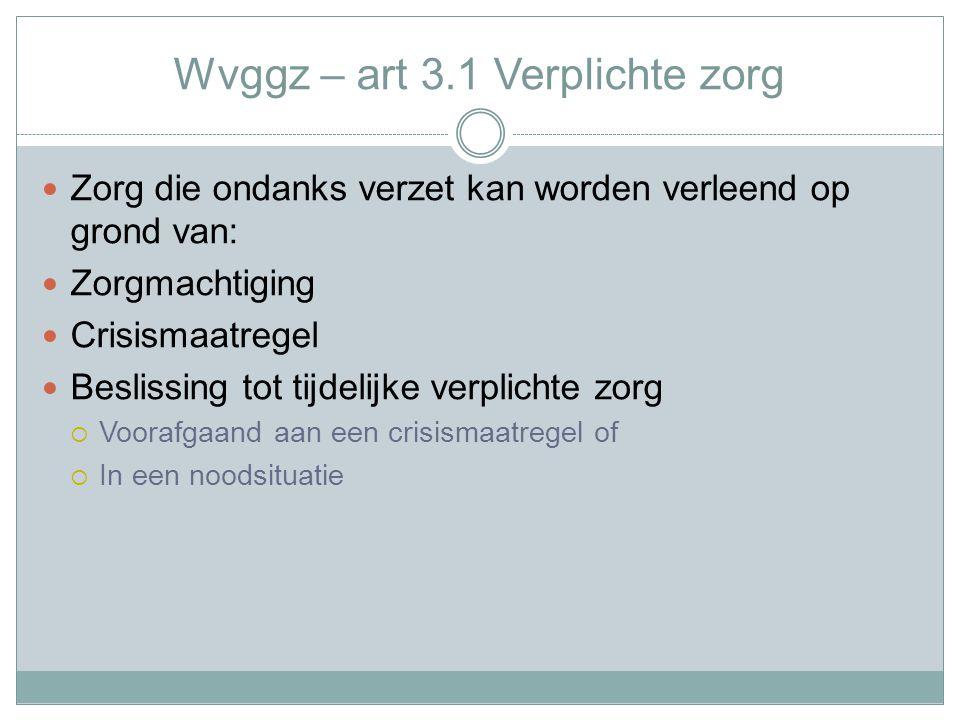 Wvggz – art 3.1 Verplichte zorg Zorg die ondanks verzet kan worden verleend op grond van: Zorgmachtiging Crisismaatregel Beslissing tot tijdelijke verplichte zorg  Voorafgaand aan een crisismaatregel of  In een noodsituatie