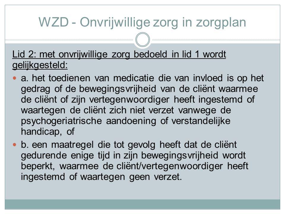 WZD - Onvrijwillige zorg in zorgplan Lid 2: met onvrijwillige zorg bedoeld in lid 1 wordt gelijkgesteld: a.