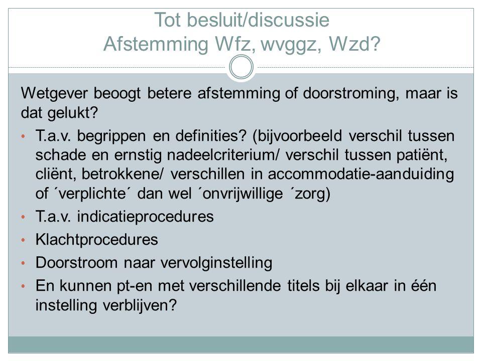 Tot besluit/discussie Afstemming Wfz, wvggz, Wzd.