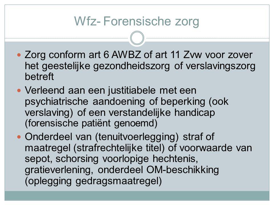 Wfz- Forensische zorg Zorg conform art 6 AWBZ of art 11 Zvw voor zover het geestelijke gezondheidszorg of verslavingszorg betreft Verleend aan een justitiabele met een psychiatrische aandoening of beperking (ook verslaving) of een verstandelijke handicap (forensische patiënt genoemd) Onderdeel van (tenuitvoerlegging) straf of maatregel (strafrechtelijke titel) of voorwaarde van sepot, schorsing voorlopige hechtenis, gratieverlening, onderdeel OM-beschikking (oplegging gedragsmaatregel)
