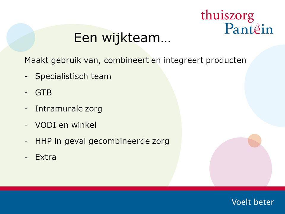 Een wijkteam… Maakt gebruik van, combineert en integreert producten -Specialistisch team -GTB -Intramurale zorg -VODI en winkel -HHP in geval gecombin