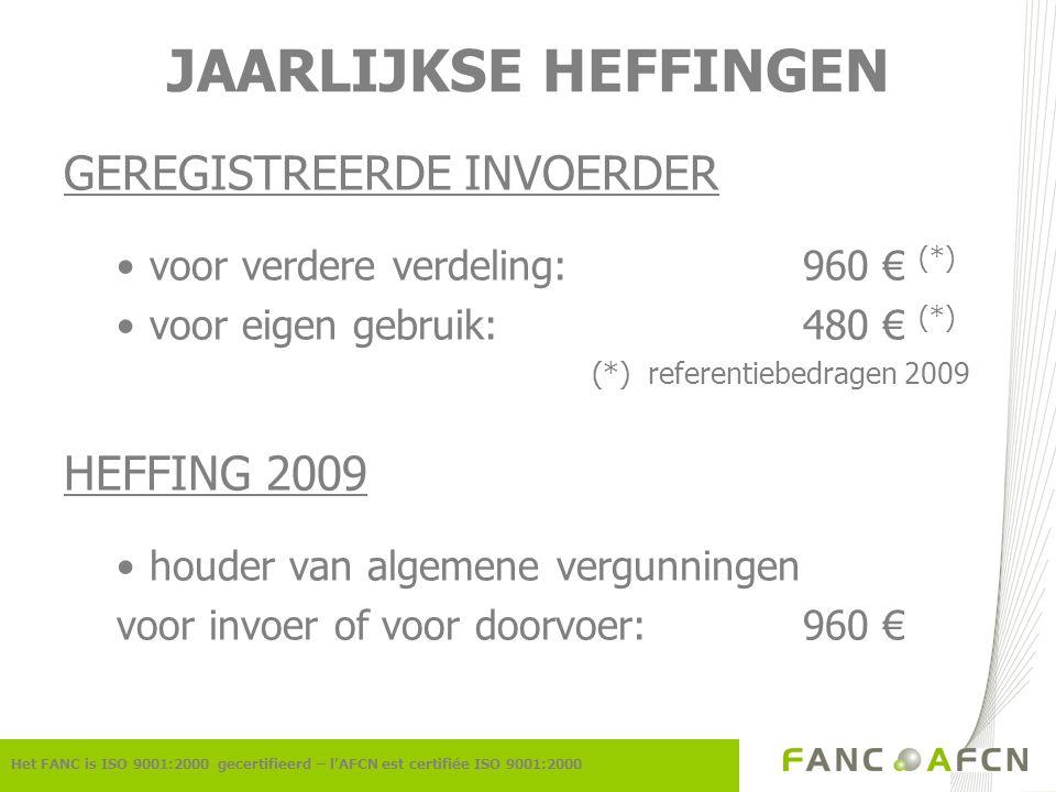 JAARLIJKSE HEFFINGEN GEREGISTREERDE INVOERDER voor verdere verdeling:960 € (*) voor eigen gebruik:480 € (*) (*) referentiebedragen 2009 HEFFING 2009 houder van algemene vergunningen voor invoer of voor doorvoer:960 € Het FANC is ISO 9001:2000 gecertifieerd – l'AFCN est certifiée ISO 9001:2000