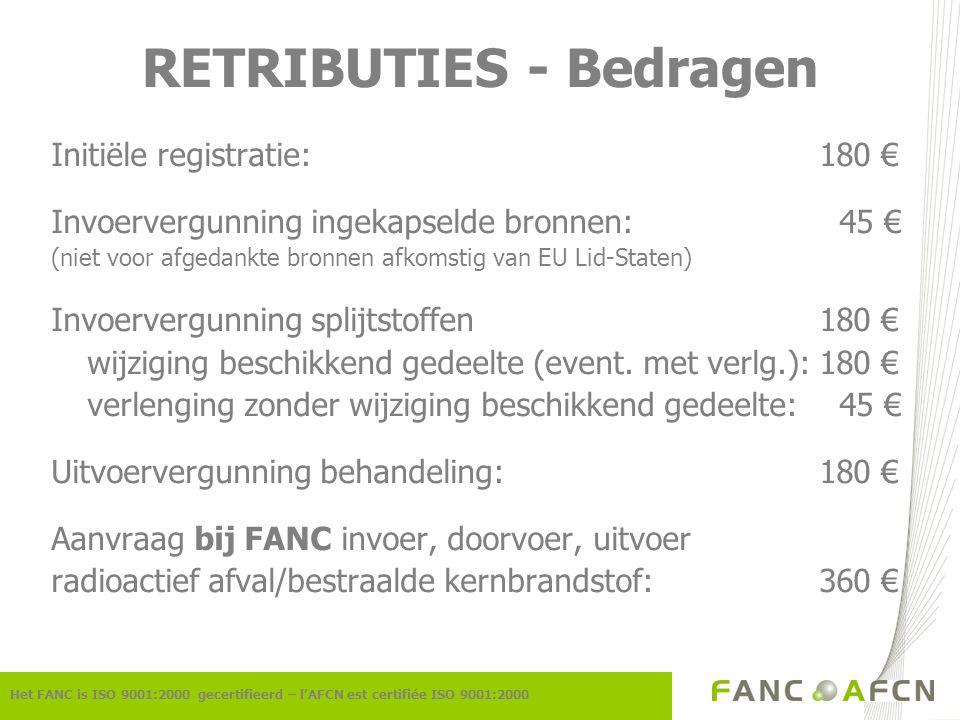 RETRIBUTIES - Bedragen Initiële registratie:180 € Invoervergunning ingekapselde bronnen: 45 € (niet voor afgedankte bronnen afkomstig van EU Lid-Staten) Invoervergunning splijtstoffen180 € wijziging beschikkend gedeelte (event.