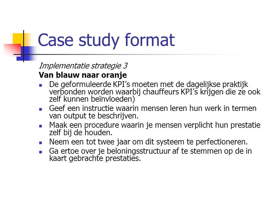Case study format Implementatie strategie 3 Van blauw naar oranje De geformuleerde KPI's moeten met de dagelijkse praktijk verbonden worden waarbij chauffeurs KPI's krijgen die ze ook zelf kunnen beïnvloeden) Geef een instructie waarin mensen leren hun werk in termen van output te beschrijven.