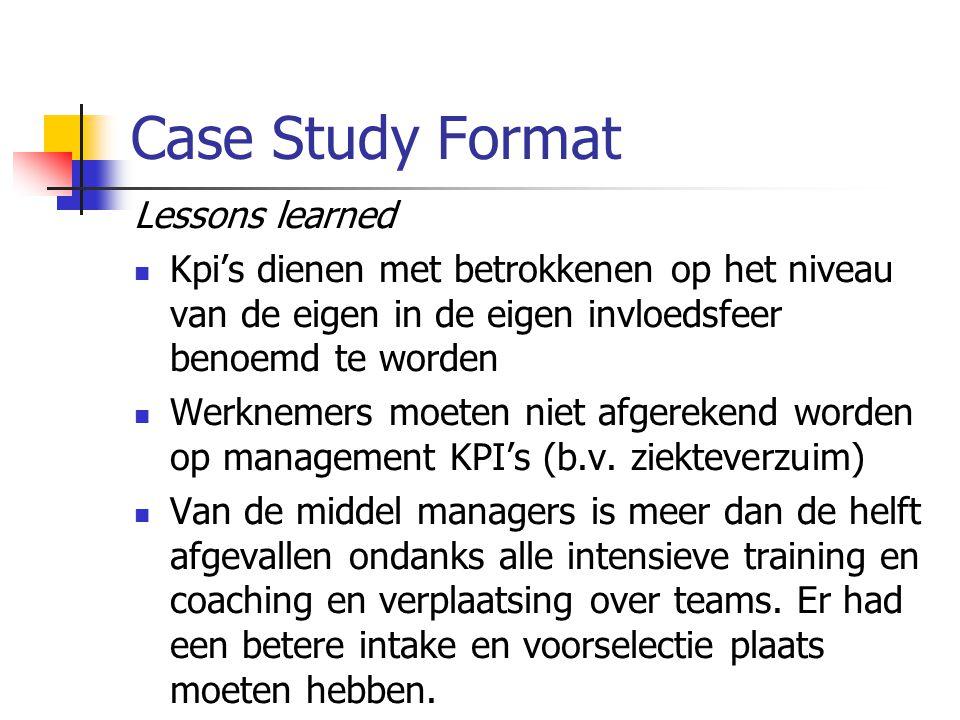 Case Study Format Lessons learned Kpi's dienen met betrokkenen op het niveau van de eigen in de eigen invloedsfeer benoemd te worden Werknemers moeten