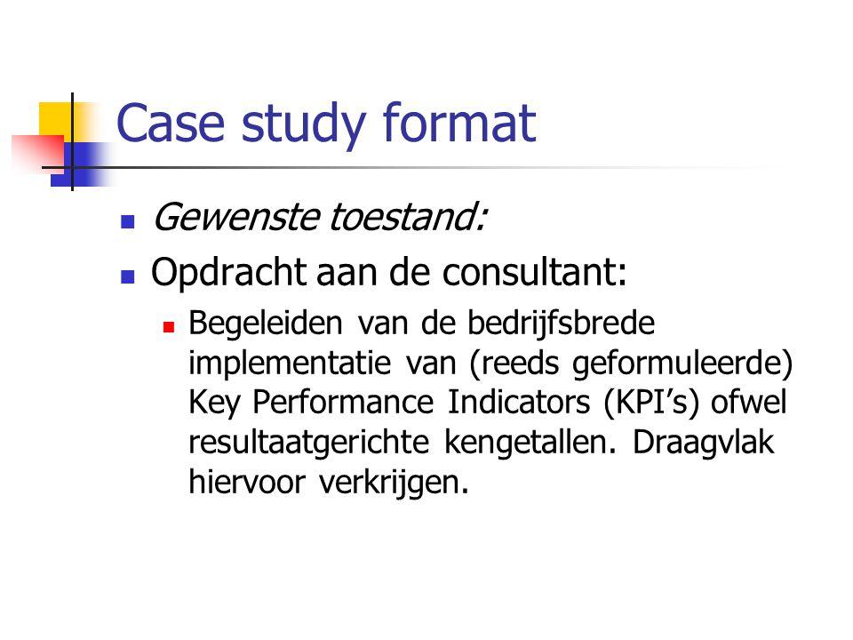 Case study format Gewenste toestand: Opdracht aan de consultant: Begeleiden van de bedrijfsbrede implementatie van (reeds geformuleerde) Key Performan