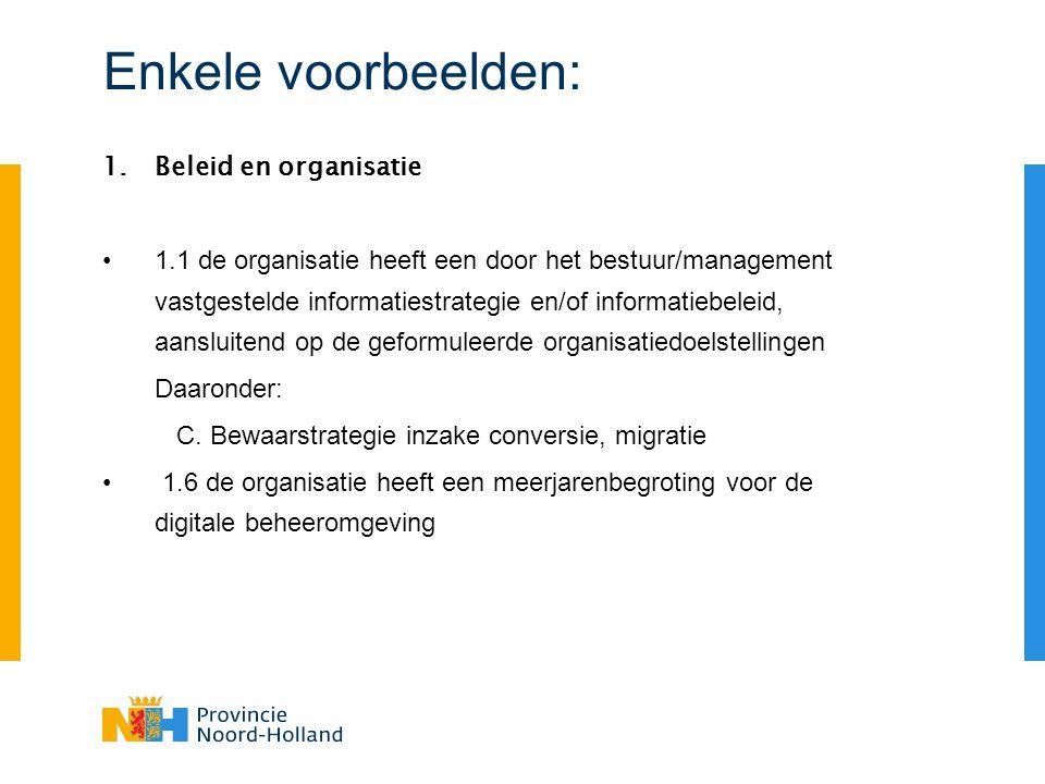 Enkele voorbeelden: 1.Beleid en organisatie 1.1 de organisatie heeft een door het bestuur/management vastgestelde informatiestrategie en/of informatiebeleid, aansluitend op de geformuleerde organisatiedoelstellingen Daaronder: C.
