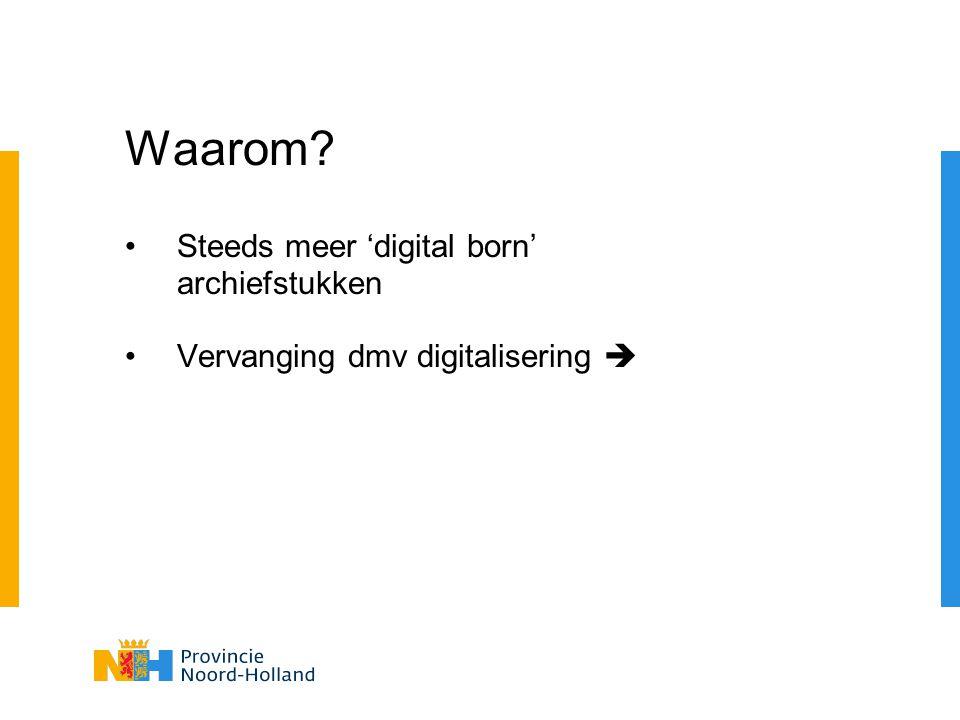 Waarom? Steeds meer 'digital born' archiefstukken Vervanging dmv digitalisering 