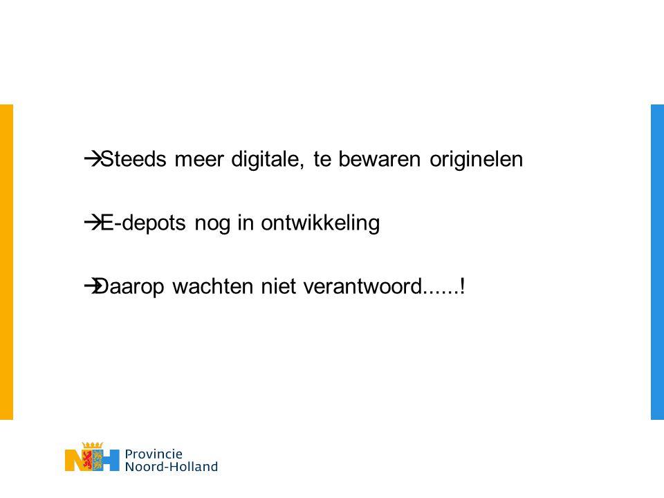  Steeds meer digitale, te bewaren originelen  E-depots nog in ontwikkeling  Daarop wachten niet verantwoord......!