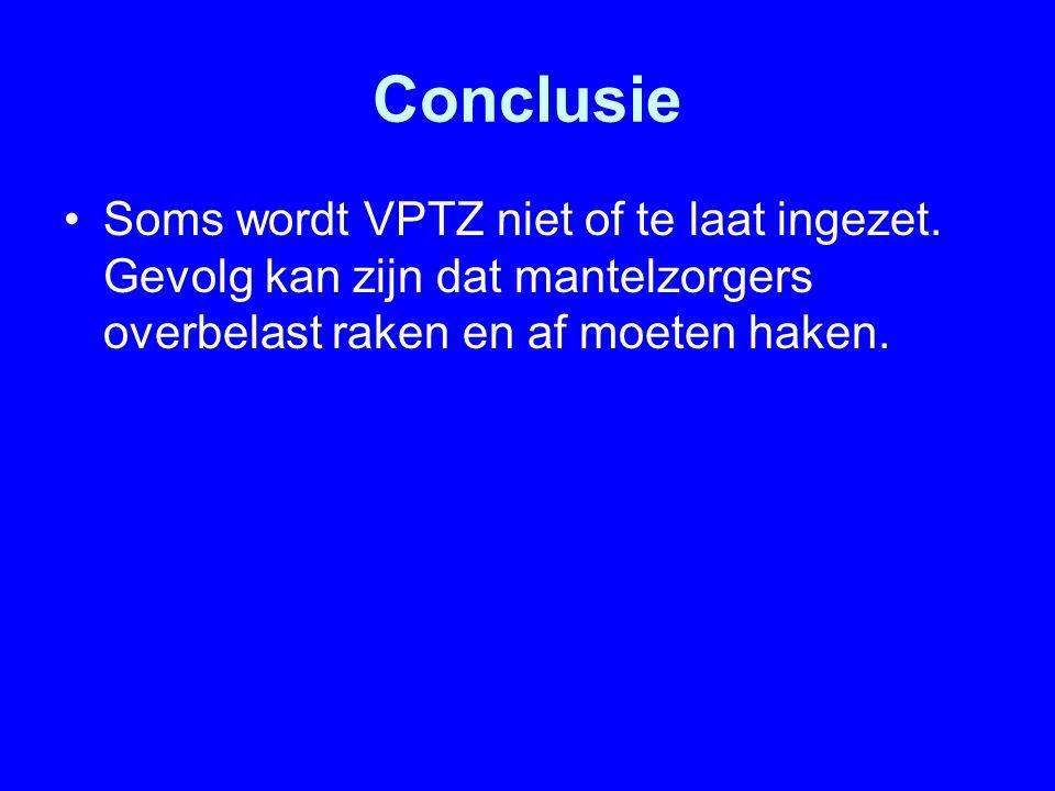 Conclusie Soms wordt VPTZ niet of te laat ingezet. Gevolg kan zijn dat mantelzorgers overbelast raken en af moeten haken.