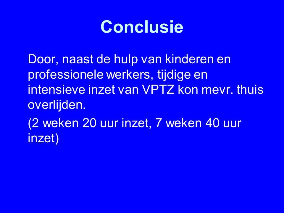 Conclusie Door, naast de hulp van kinderen en professionele werkers, tijdige en intensieve inzet van VPTZ kon mevr. thuis overlijden. (2 weken 20 uur