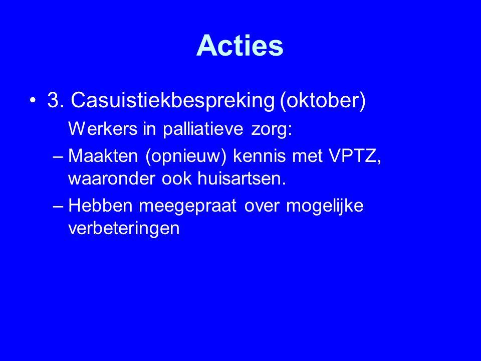 Acties 3. Casuistiekbespreking (oktober) Werkers in palliatieve zorg: –Maakten (opnieuw) kennis met VPTZ, waaronder ook huisartsen. –Hebben meegepraat