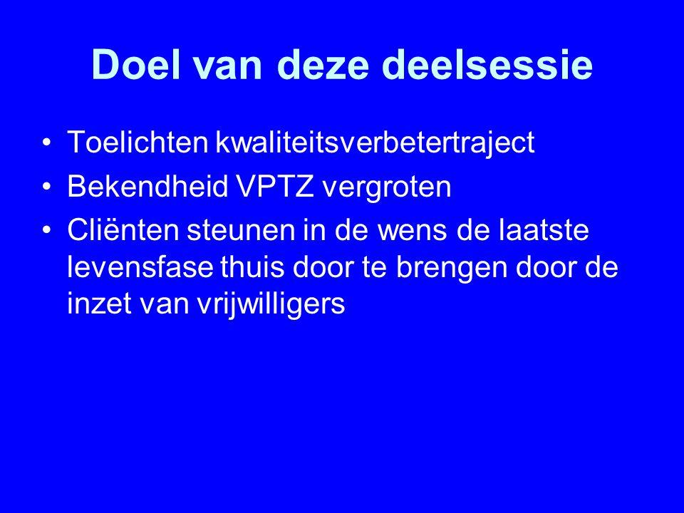 Doel van deze deelsessie Toelichten kwaliteitsverbetertraject Bekendheid VPTZ vergroten Cliënten steunen in de wens de laatste levensfase thuis door t