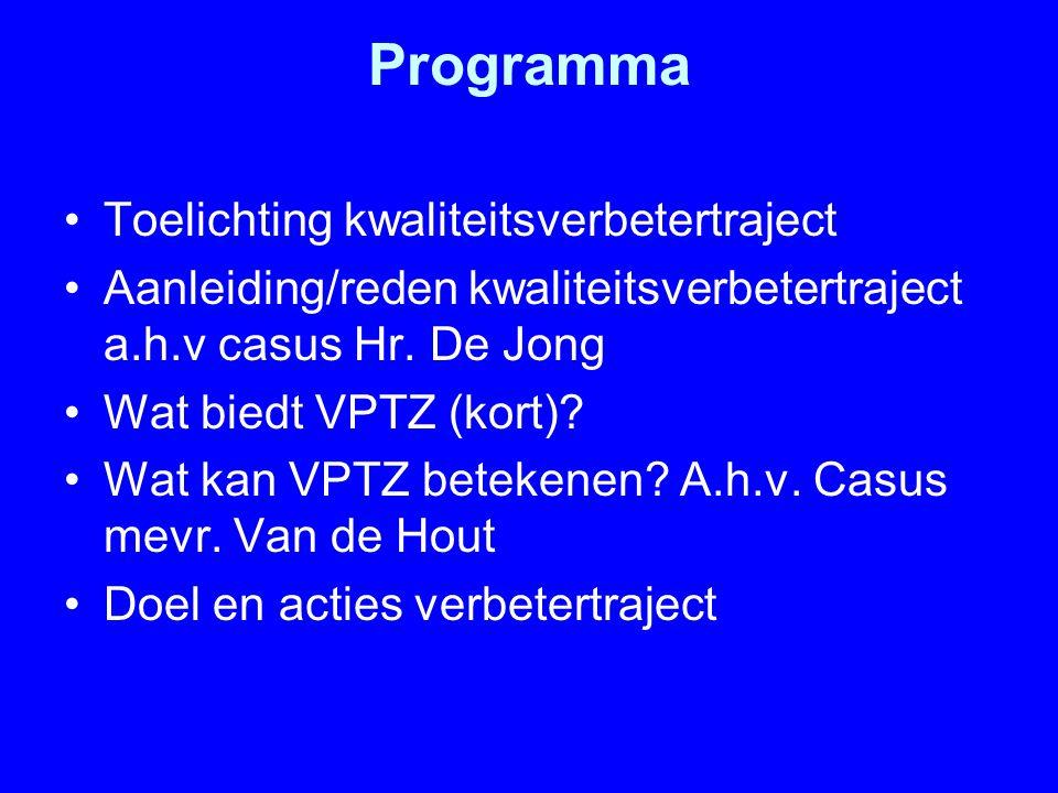 Programma Toelichting kwaliteitsverbetertraject Aanleiding/reden kwaliteitsverbetertraject a.h.v casus Hr. De Jong Wat biedt VPTZ (kort)? Wat kan VPTZ
