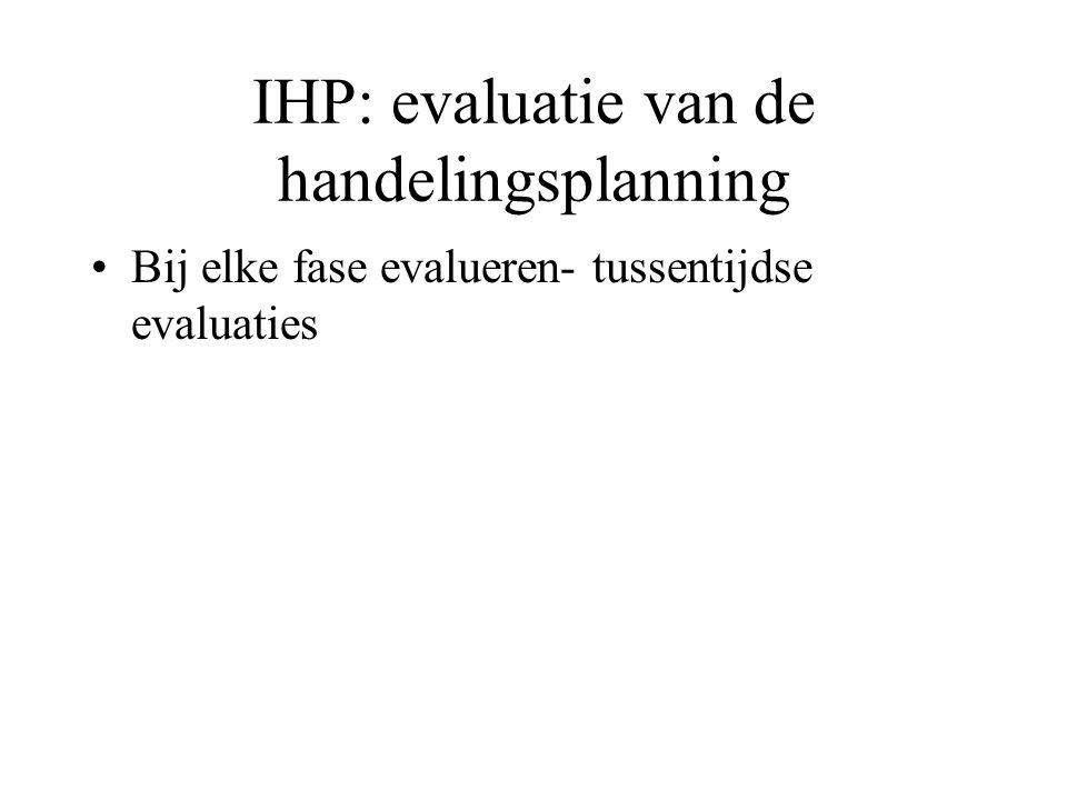 IHP: evaluatie van de handelingsplanning Bij elke fase evalueren- tussentijdse evaluaties