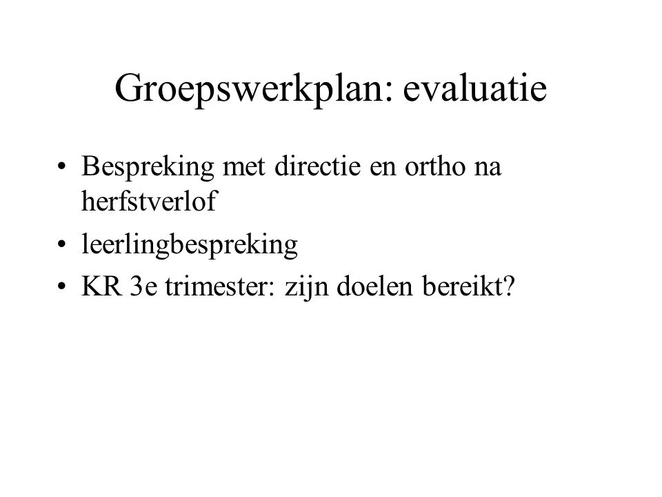 Groepswerkplan: evaluatie Bespreking met directie en ortho na herfstverlof leerlingbespreking KR 3e trimester: zijn doelen bereikt?