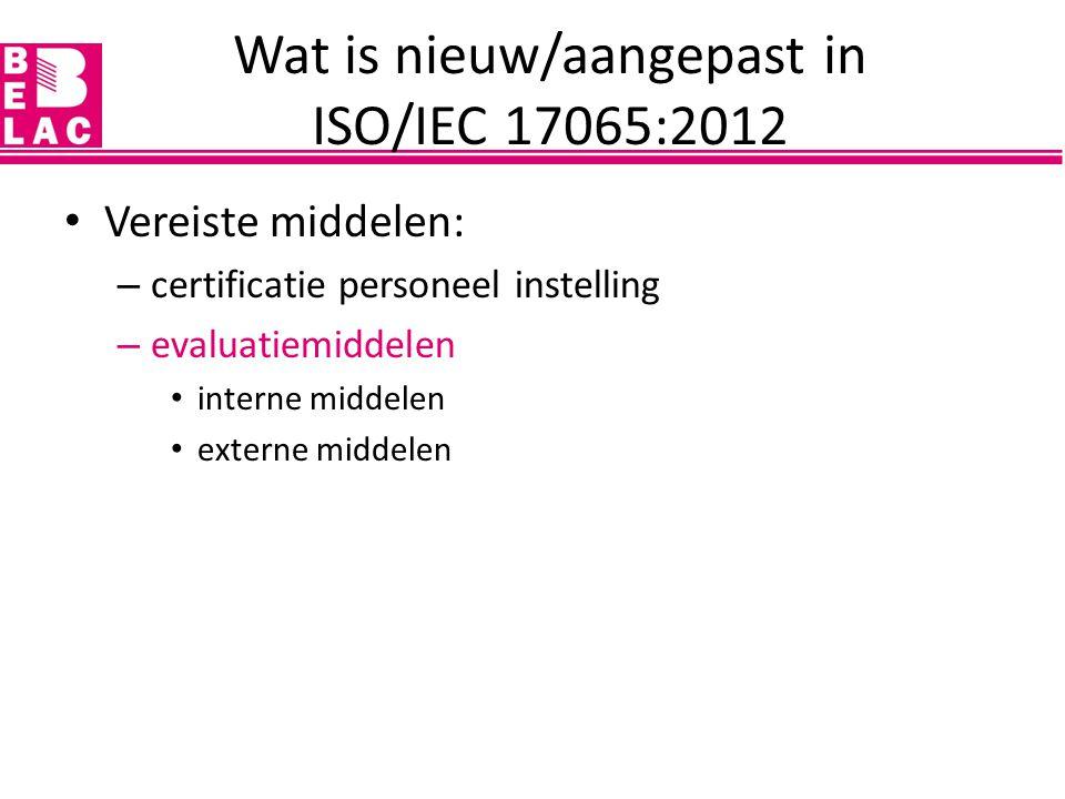Vereiste middelen: – certificatie personeel instelling – evaluatiemiddelen interne middelen externe middelen Wat is nieuw/aangepast in ISO/IEC 17065:2