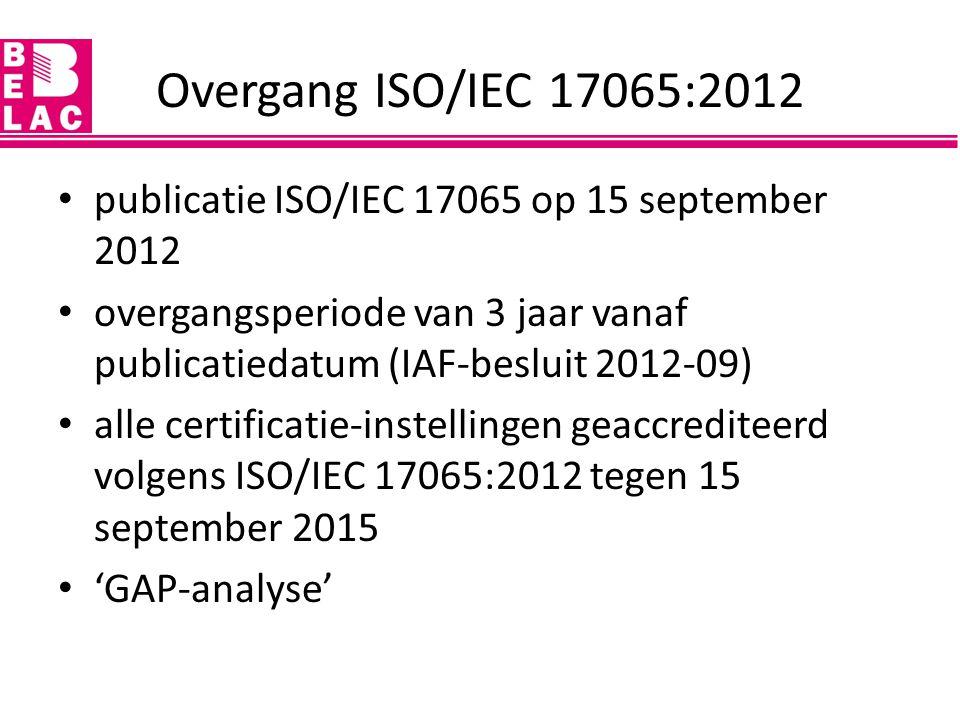Overgang ISO/IEC 17065:2012 publicatie ISO/IEC 17065 op 15 september 2012 overgangsperiode van 3 jaar vanaf publicatiedatum (IAF-besluit 2012-09) alle