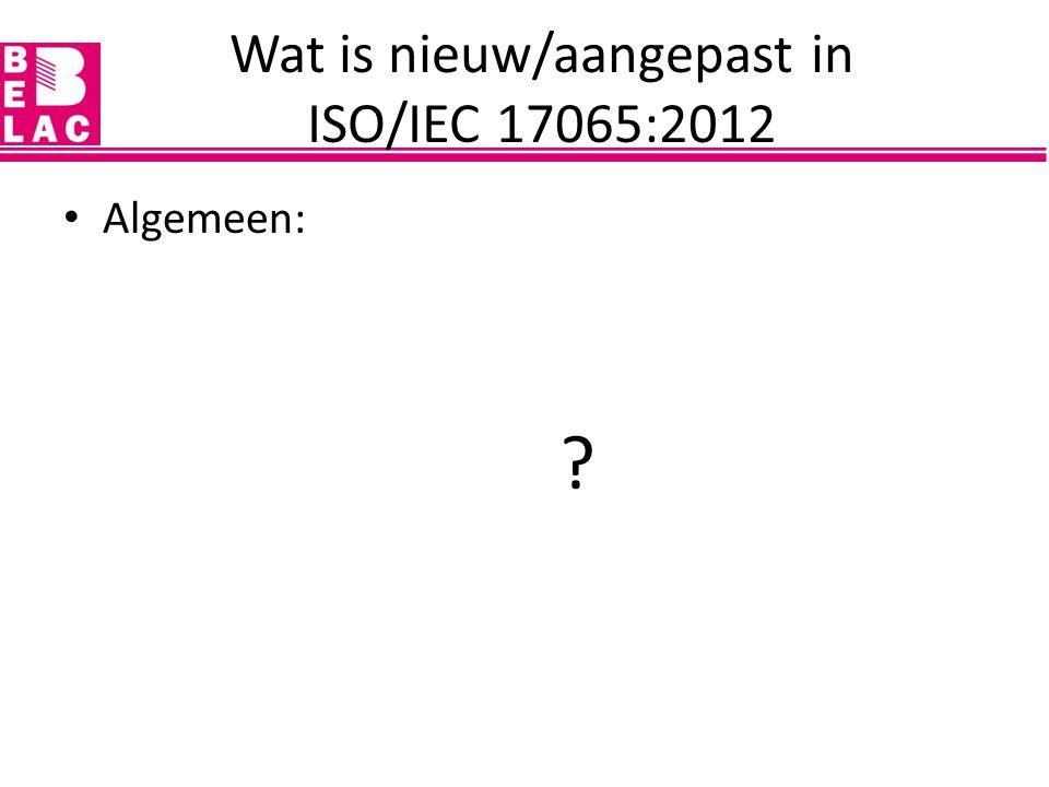 Wat is nieuw/aangepast in ISO/IEC 17065:2012 Algemeen: – behouden van bewezen vereisten ISO/IEC Gids 65, maar met aanpassingen waar nodig – afgestemd op nieuwe structurele vereisten ISO CASCO (8 'secties' i.p.v.
