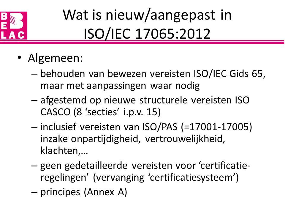 Wat is nieuw/aangepast in ISO/IEC 17065:2012 Algemeen: – behouden van bewezen vereisten ISO/IEC Gids 65, maar met aanpassingen waar nodig – afgestemd
