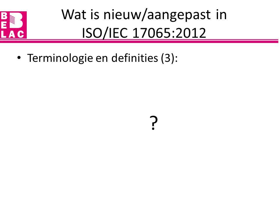 Terminologie en definities (3): – klant – advies – evaluatie – product, proces, service – certificatievereisten, productvereisten – Certificatie schema, schema-eigenaar (ISO FDIS 17067) – bereik certificatie – certificatie-instelling – onpartijdigheid Wat is nieuw/aangepast in ISO/IEC 17065:2012