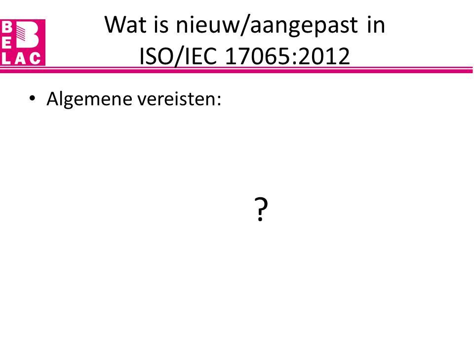Algemene vereisten (4): – juridische verantwoordelijkheid / certificatie- overeenkomst / toepassing van licentie, certificaten en conformiteitsaanduidingen – beheer van onpartijdigheid – aansprakelijkheid en financiering – niet-discriminerende voorwaarden – vertrouwelijkheid – publiek beschikbare informatie Wat is nieuw/aangepast in ISO/IEC 17065:2012