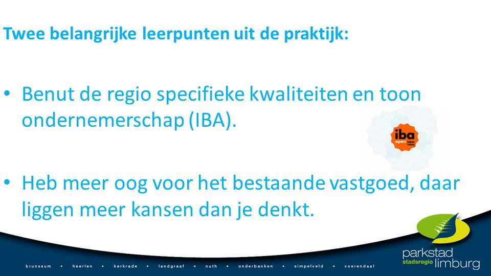 Twee belangrijke leerpunten uit de praktijk: Benut de regio specifieke kwaliteiten en toon ondernemerschap (IBA). Heb meer oog voor het bestaande vast