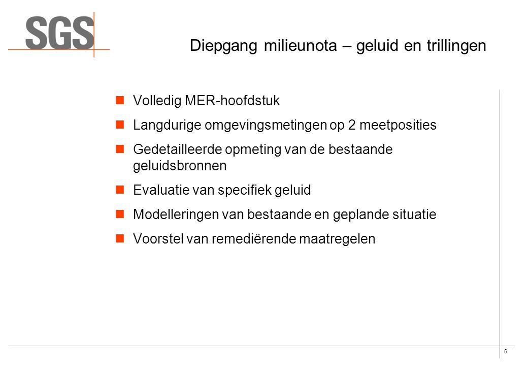 6 Diepgang milieunota – geluid en trillingen Volledig MER-hoofdstuk Langdurige omgevingsmetingen op 2 meetposities Gedetailleerde opmeting van de bestaande geluidsbronnen Evaluatie van specifiek geluid Modelleringen van bestaande en geplande situatie Voorstel van remediërende maatregelen