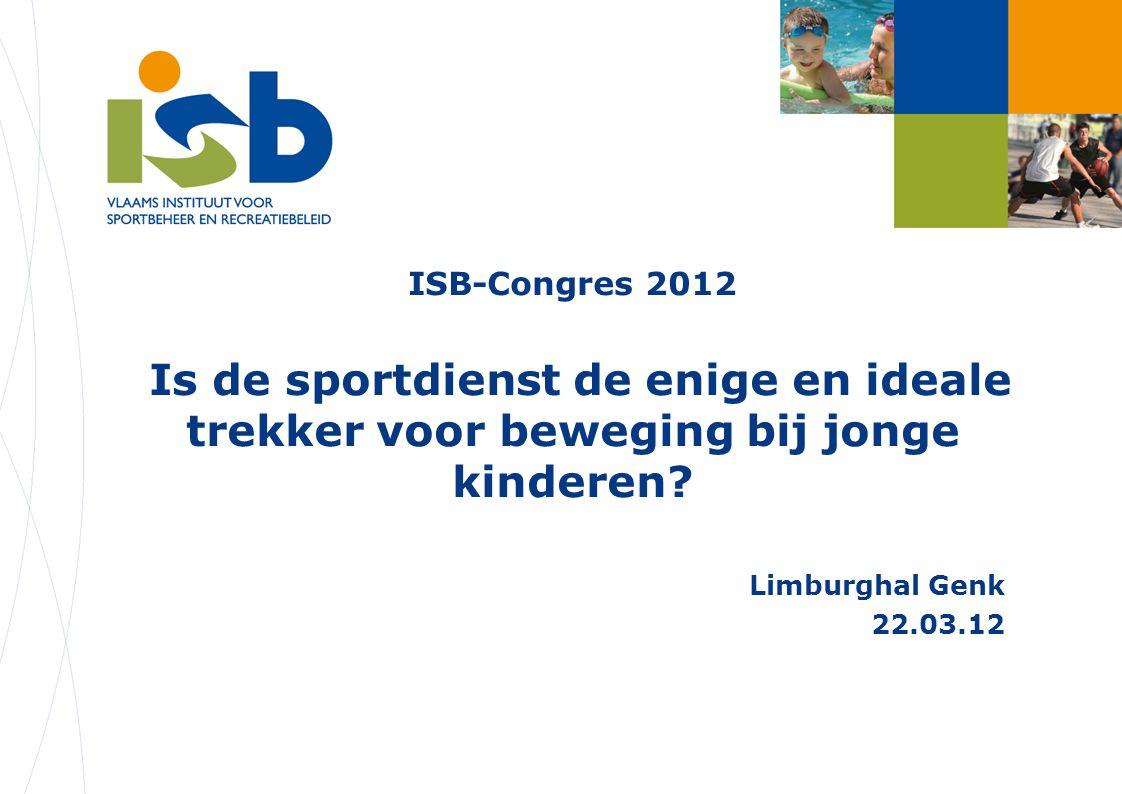 ISB-Congres 2012 Is de sportdienst de enige en ideale trekker voor beweging bij jonge kinderen? Limburghal Genk 22.03.12