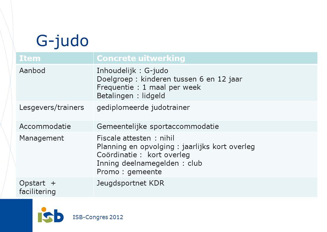 ISB-Congres 2012 G-judo ItemConcrete uitwerking AanbodInhoudelijk : G-judo Doelgroep : kinderen tussen 6 en 12 jaar Frequentie : 1 maal per week Betal