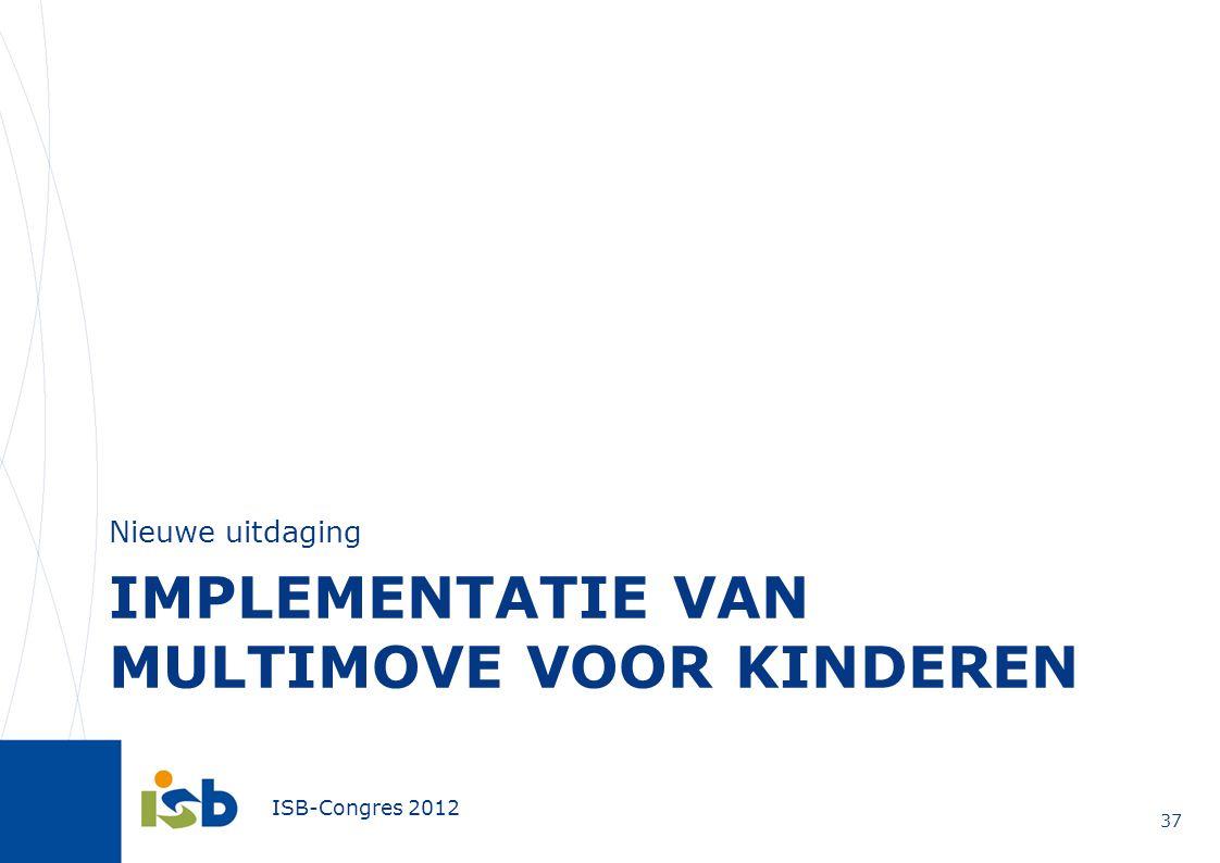 ISB-Congres 2012 IMPLEMENTATIE VAN MULTIMOVE VOOR KINDEREN Nieuwe uitdaging 37