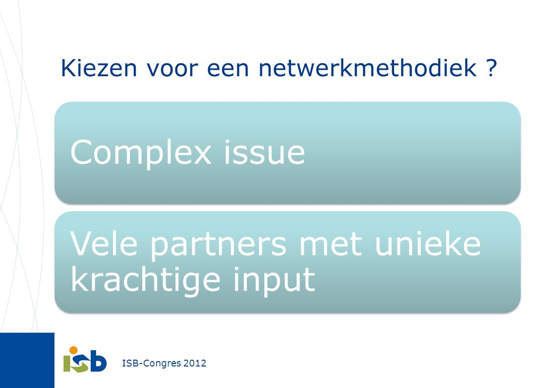 ISB-Congres 2012 Kiezen voor een netwerkmethodiek ? Complex issue Vele partners met unieke krachtige input